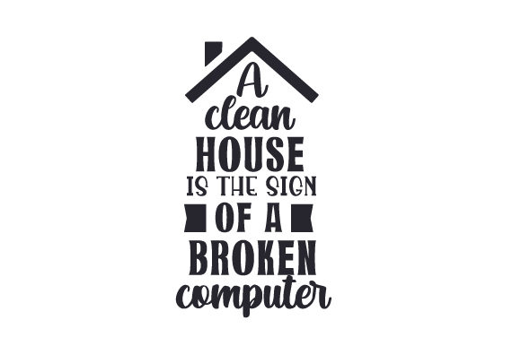 A Clean House Is The Sign Of A Broken Computer Svg Cut File By