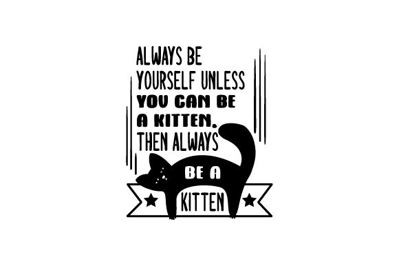 Always Be Yourself Unless You Can Be a Kitten. then Always Be a Kitten. Cats Craft Cut File By Creative Fabrica Crafts