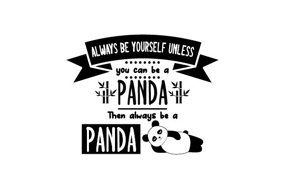 Always Be Yourself Unless You Can Be a Panda. then Always Be a Panda. Animals Craft Cut File By Creative Fabrica Crafts