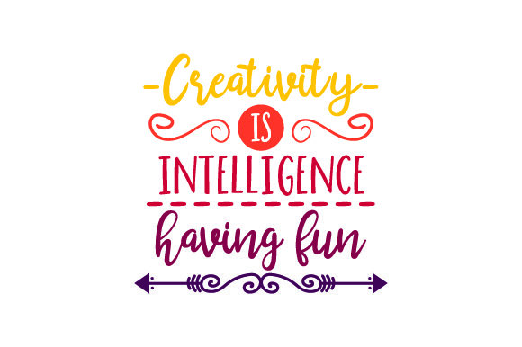 Creativity is Intelligence Having Fun Quotes Craft Cut File By Creative Fabrica Crafts