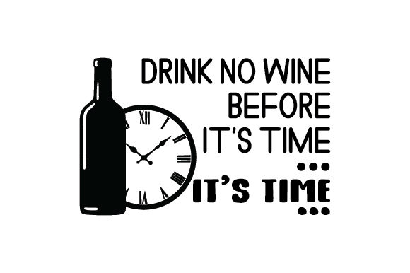 Drink No Wine Before It's Time...It's Time... Wine Craft Cut File By Creative Fabrica Crafts