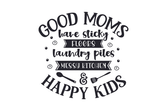 Good Moms Have Sticky Floors Laundry Piles Messy Kitchen Happy