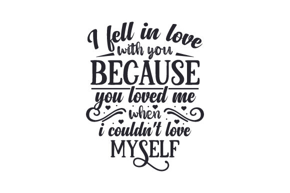 I Fell in Love with You Because You Loved Me when I Couldn't Love Myself Love Craft Cut File By Creative Fabrica Crafts