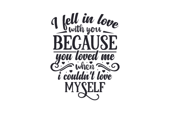 Download Free I Fell In Love With You Because You Loved Me When I Couldn T Love for Cricut Explore, Silhouette and other cutting machines.