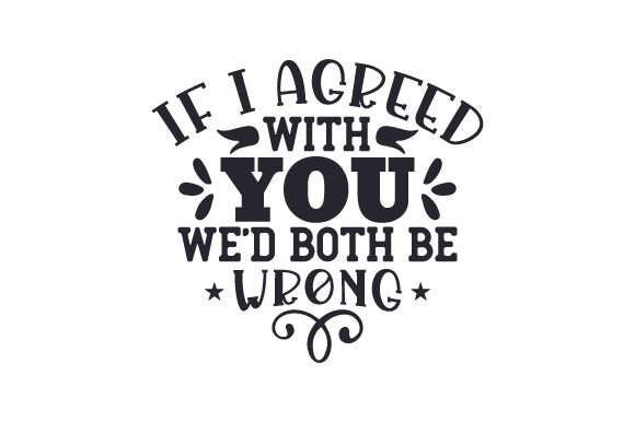 If I Agreed with You, We'd Both Be Wrong Quotes Craft Cut File By Creative Fabrica Crafts