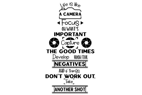 Life Is Like A Camera Focus On What S Important Capture The Good Times Develop From The Negatives And If Things Don T Work Out Take Another Shot Svg Cut File By Creative Fabrica