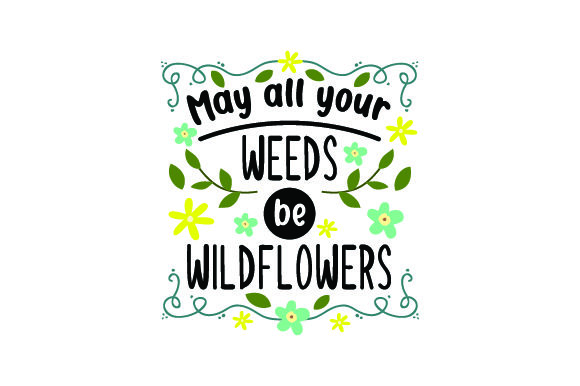 May All Your Weeds Be Wildflowers Quotes Craft Cut File By Creative Fabrica Crafts