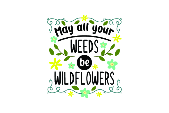 Download Free May All Your Weeds Be Wildflowers Svg Cut File By Creative for Cricut Explore, Silhouette and other cutting machines.