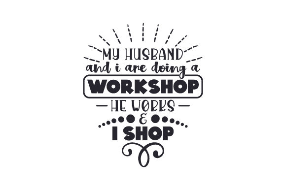 My Husband and I Are Doing a Workshop, He Works & I Shop Love Craft Cut File By Creative Fabrica Crafts - Image 1