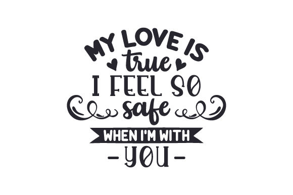 My Love is True, I Feel so Safe when I'm with You Love Craft Cut File By Creative Fabrica Crafts - Image 1