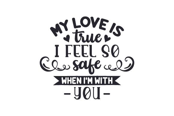Download Free My Love Is True I Feel So Safe When I M With You Svg Cut File for Cricut Explore, Silhouette and other cutting machines.