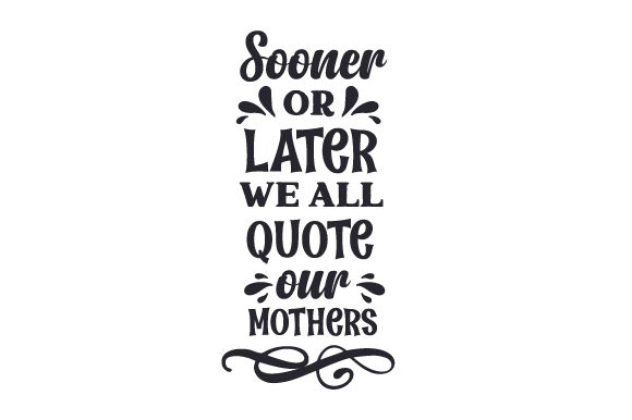 Sooner or Later, We All Quote Our Mothers Family Craft Cut File By Creative Fabrica Crafts