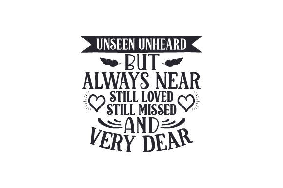 Unseen Unheard, but Always Near. Still Loved, Still Missed and Very Dear Family Craft Cut File By Creative Fabrica Crafts