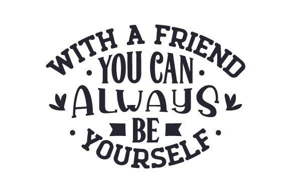 With a Friend You Can Always Be Yourself Quotes Craft Cut File By Creative Fabrica Crafts