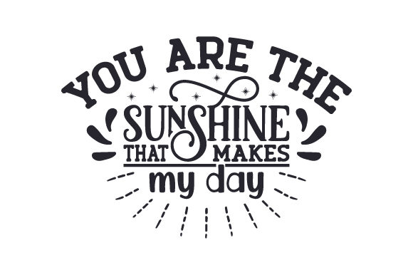 You Are the Sunshine That Makes My Day Love Craft Cut File By Creative Fabrica Crafts