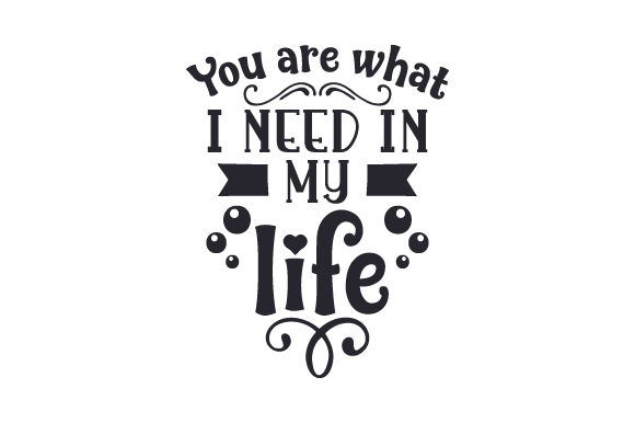 You Are What I Need in My Life Love Craft Cut File By Creative Fabrica Crafts