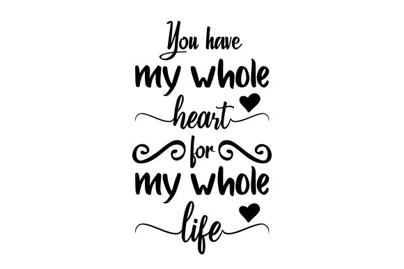 You Have My Whole Heart For My Whole Life Svg Cut File By Creative Fabrica Crafts Creative Fabrica