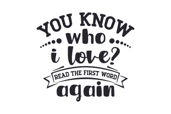 You Know Who I Love? Read the First Word Again Love Craft Cut File By Creative Fabrica Crafts