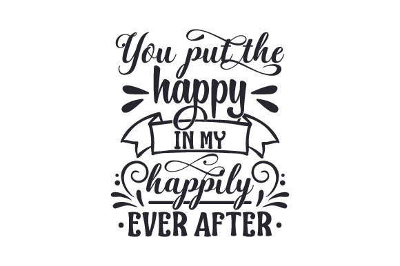 You Put the Happy in My Happily Ever After Love Craft Cut File By Creative Fabrica Crafts - Image 1