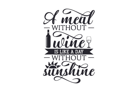 A Meal Without Wine is Like a Day Without Sunshine Wine Craft Cut File By Creative Fabrica Crafts