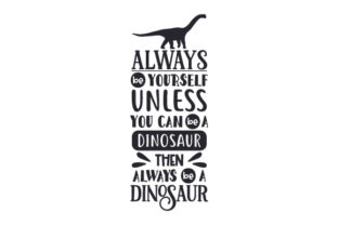 Always Be Yourself Unless You Can Be a Dinosaur then Always Be a Dinosaur Craft Design By Creative Fabrica Crafts