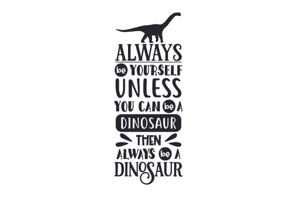 Always Be Yourself Unless You Can Be a Dinosaur then Always Be a Dinosaur Dinosaurs Craft Cut File By Creative Fabrica Crafts
