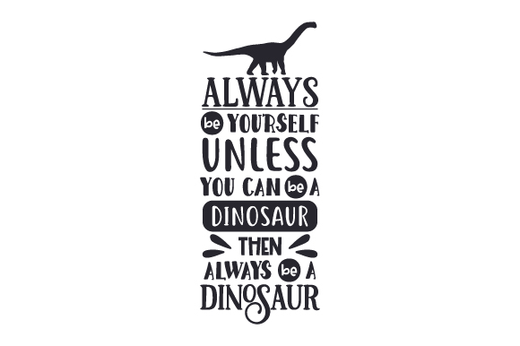 Download Free Always Be Yourself Unless You Can Be A Dinosaur Then Always Be A for Cricut Explore, Silhouette and other cutting machines.