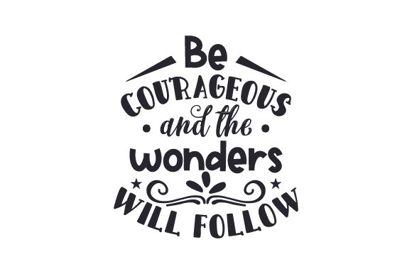 Download Free Be Courageous And The Wonders Will Follow Svg Cut File By for Cricut Explore, Silhouette and other cutting machines.