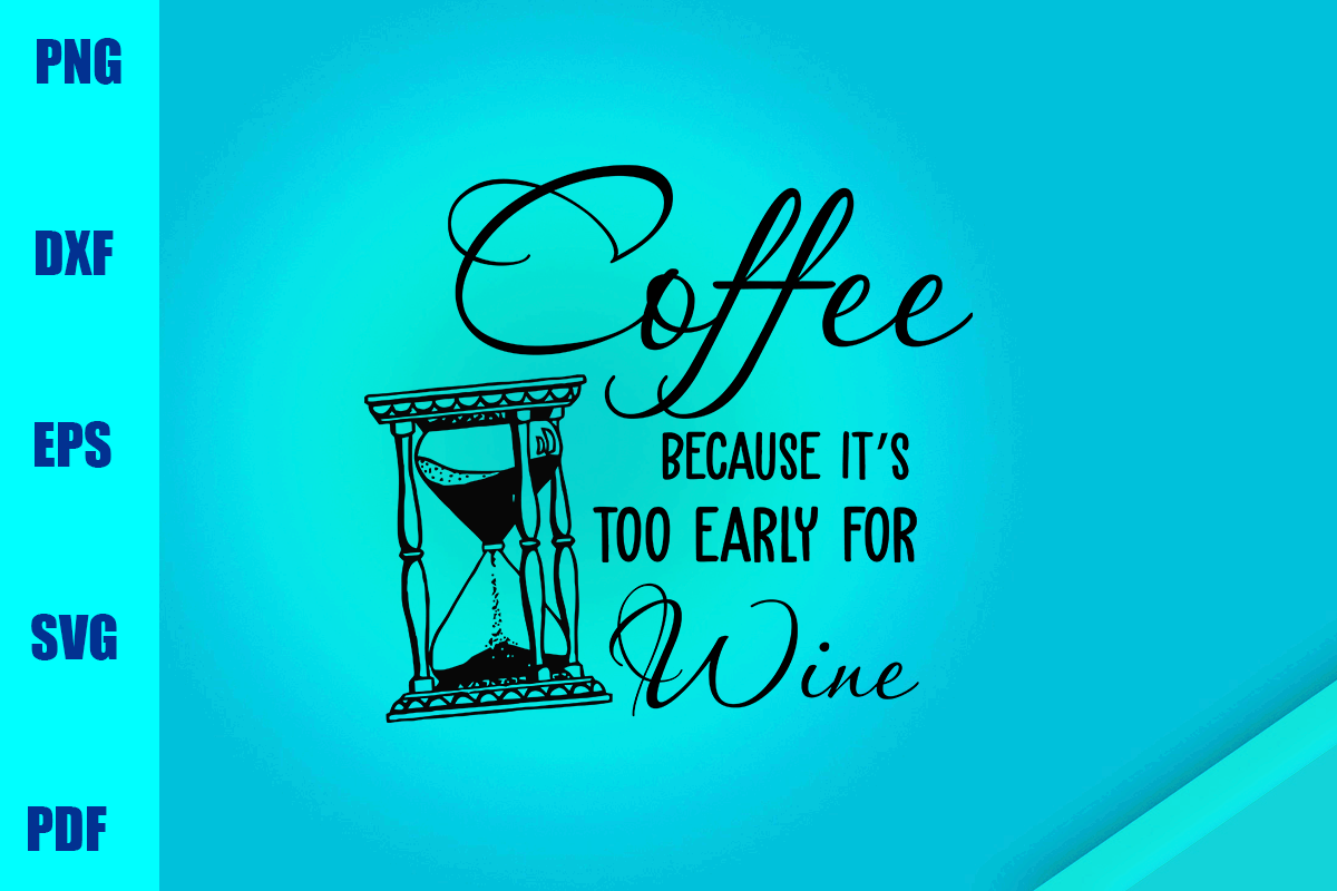 Download Free Coffee Because It S Too Early For Wine Graphic By Bumblebeeshop SVG Cut Files