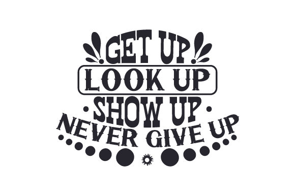 Get Up Look Up Show Up Never Give Up
