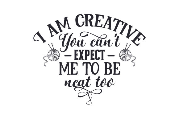 I Am Creative, You Can't Expect Me to Be Neat Too Quotes Craft Cut File By Creative Fabrica Crafts