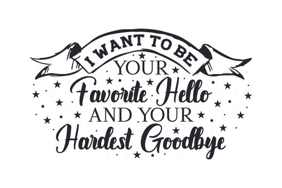 I Want to Be Your Favorite Hello and Your Hardest Goodbye Love Craft Cut File By Creative Fabrica Crafts - Image 1