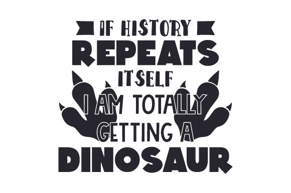 If History Repeats Itself, I Am Totally Getting a Dinosaur Dinosaurs Craft Cut File By Creative Fabrica Crafts