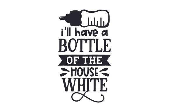 Download Free I Ll Have A Bottle Of The House White Svg Cut File By Creative for Cricut Explore, Silhouette and other cutting machines.