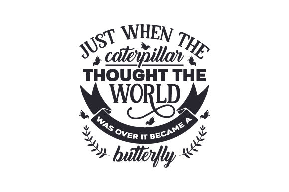 Download Free Just When The Caterpillar Thought The World Was Over It Became A for Cricut Explore, Silhouette and other cutting machines.