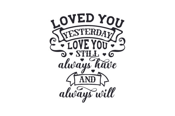 Download Free Loved You Yesterday Love You Still Always Have And Always Will for Cricut Explore, Silhouette and other cutting machines.
