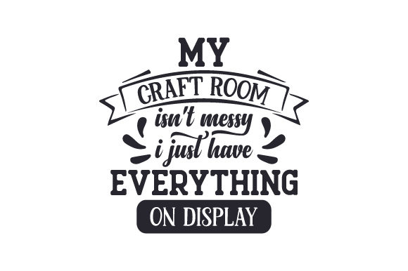 My Craft Room Isn't Messy, I Just Have Everything on Display Hobbies Craft Cut File By Creative Fabrica Crafts