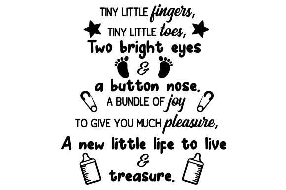 Tiny Little Fingers, Tiny Little Toes, Two Bright Eyes & a Button Nose. a Bundle of Joy to Give You Much Pleasure,  a New Little Life to Live & Treasure. Baby Plotterdatei von Creative Fabrica Crafts