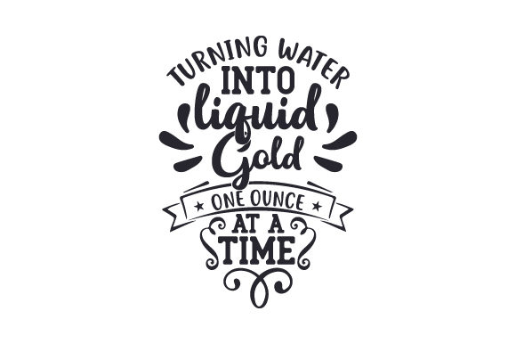 Download Free Turning Water Into Liquid Gold One Ounce At A Time Svg Cut File for Cricut Explore, Silhouette and other cutting machines.
