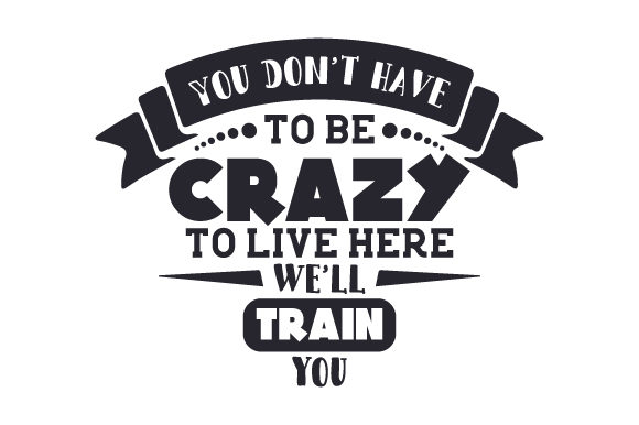 Download Free You Don T Have To Be Crazy To Live Here We Ll Train You Svg Cut for Cricut Explore, Silhouette and other cutting machines.