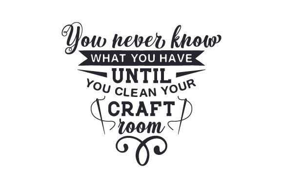 You Never Know What You Have Until You Clean Your Craft Room Svg