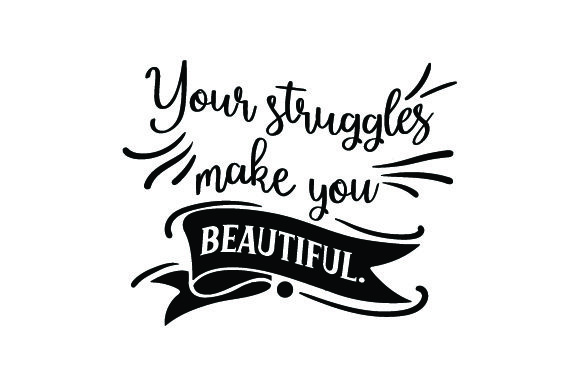 Download Free Your Struggles Make You Beautiful Svg Cut File By Creative for Cricut Explore, Silhouette and other cutting machines.