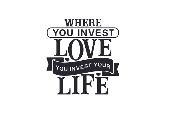 Where You Invest Love, You Invest Your Life Love Craft Cut File By Creative Fabrica Crafts - Image 1