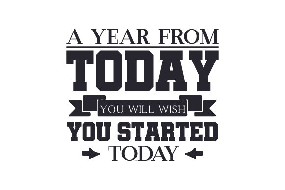 A Year from Today You Will Wish You Started Today Motivational Craft Cut File By Creative Fabrica Crafts