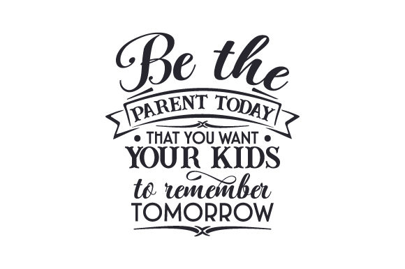 Be the Parent Today That You Want Your Kids to Remember Tomorrow Family Craft Cut File By Creative Fabrica Crafts