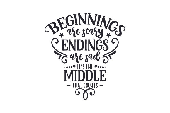 Beginnings Are Scary, Endings Are Sad. It's the Middle That Counts Quotes Craft Cut File By Creative Fabrica Crafts