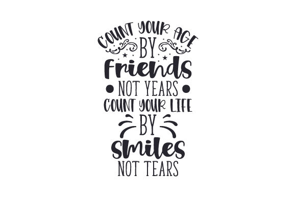 Count Your Age by Friends Not Years. Count Your Life by Smiles Not Tears Friendship Craft Cut File By Creative Fabrica Crafts