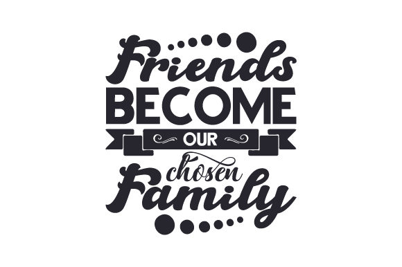 Download Free Friends Become Our Chosen Family Svg Cut File By Creative for Cricut Explore, Silhouette and other cutting machines.