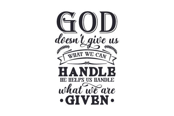 Download Free God Doesn T Give Us What We Can Handle He Helps Us Handle What We for Cricut Explore, Silhouette and other cutting machines.