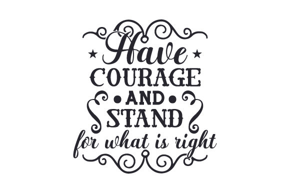 Have Courage and Stand for What is Right